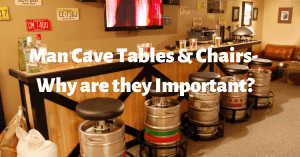 Man Cave Tables & Chairs- Why are they Important?