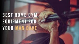 Best Home Gym Equipment for Your Man Cave